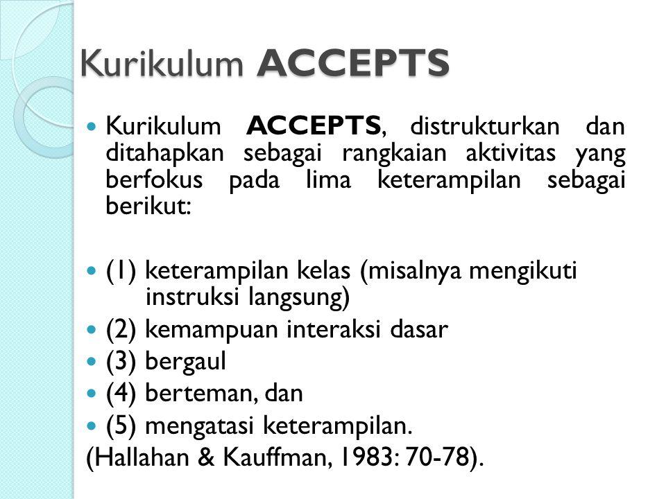 Kurikulum ACCEPTS Kurikulum ACCEPTS, distrukturkan dan ditahapkan sebagai rangkaian aktivitas yang berfokus pada lima keterampilan sebagai berikut: (1) keterampilan kelas (misalnya mengikuti instruksi langsung) (2) kemampuan interaksi dasar (3) bergaul (4) berteman, dan (5) mengatasi keterampilan.