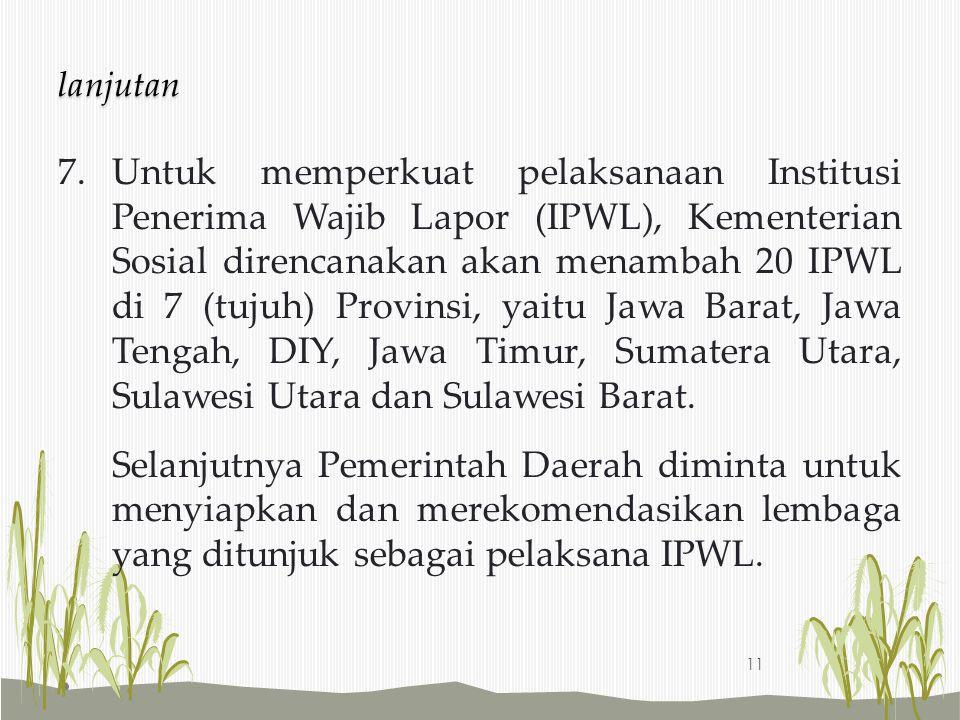 7.Untuk memperkuat pelaksanaan Institusi Penerima Wajib Lapor (IPWL), Kementerian Sosial direncanakan akan menambah 20 IPWL di 7 (tujuh) Provinsi, yai