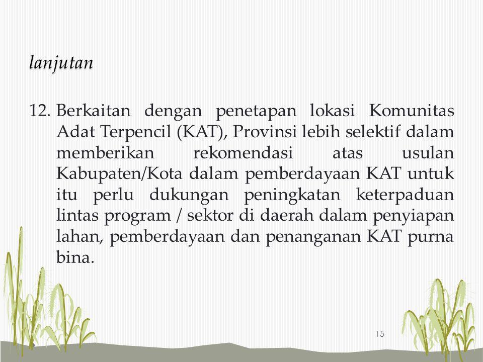 12.Berkaitan dengan penetapan lokasi Komunitas Adat Terpencil (KAT), Provinsi lebih selektif dalam memberikan rekomendasi atas usulan Kabupaten/Kota d