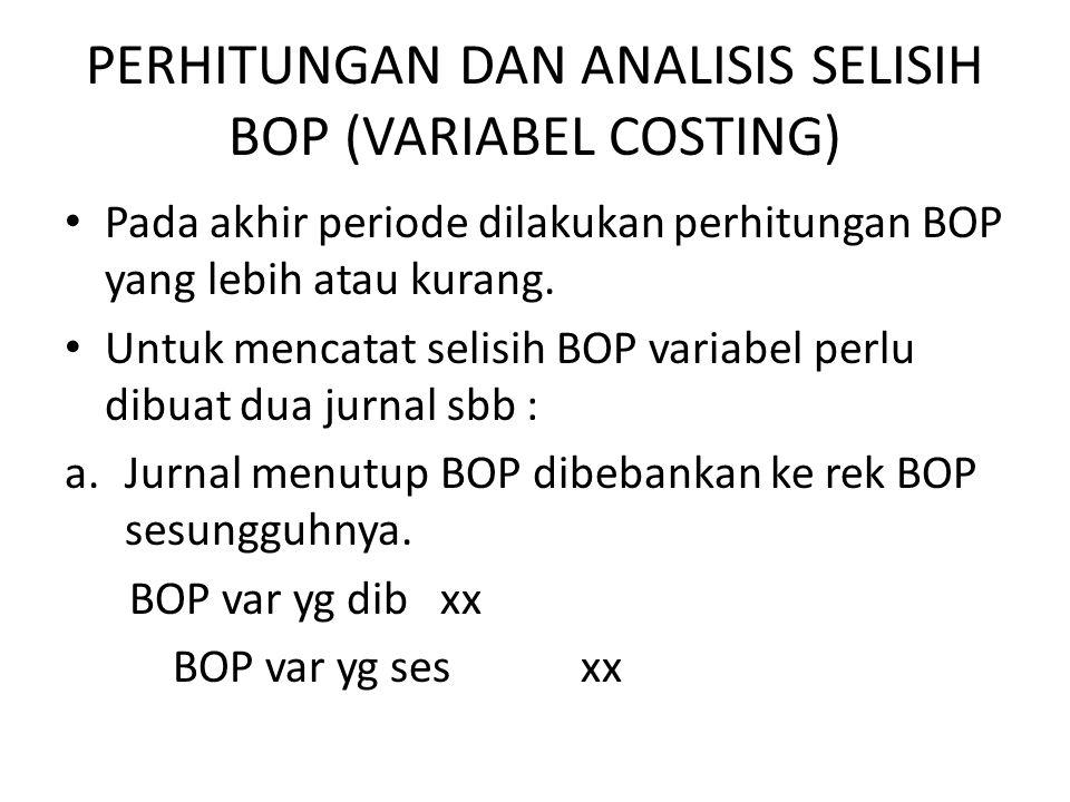 PERHITUNGAN DAN ANALISIS SELISIH BOP (VARIABEL COSTING) Pada akhir periode dilakukan perhitungan BOP yang lebih atau kurang.