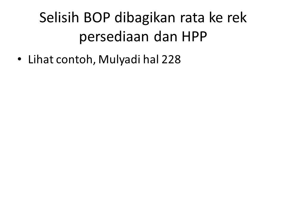 Selisih BOP dibagikan rata ke rek persediaan dan HPP Lihat contoh, Mulyadi hal 228
