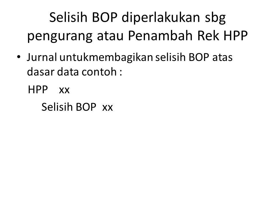 Selisih BOP diperlakukan sbg pengurang atau Penambah Rek HPP Jurnal untukmembagikan selisih BOP atas dasar data contoh : HPP xx Selisih BOP xx