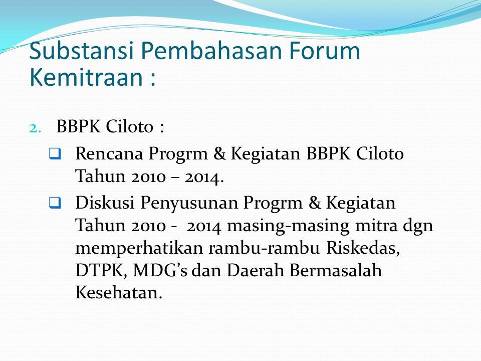 Substansi Pembahasan Forum Kemitraan : 2. BBPK Ciloto :  Rencana Progrm & Kegiatan BBPK Ciloto Tahun 2010 – 2014.  Diskusi Penyusunan Progrm & Kegia