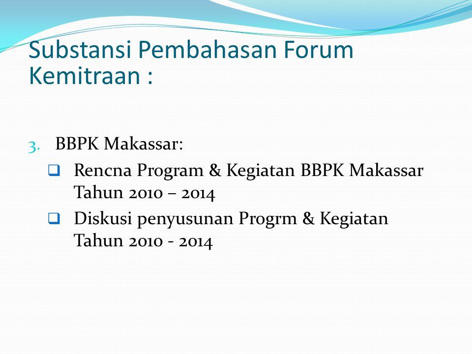 Substansi Pembahasan Forum Kemitraan : 3. BBPK Makassar:  Rencna Program & Kegiatan BBPK Makassar Tahun 2010 – 2014  Diskusi penyusunan Progrm & Keg