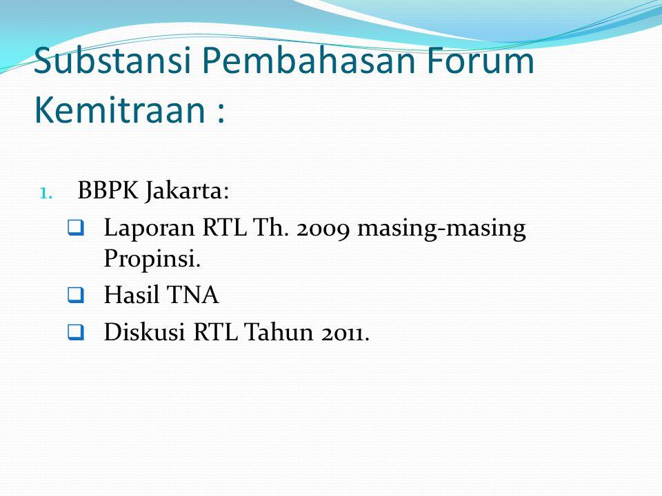 Substansi Pembahasan Forum Kemitraan : 1. BBPK Jakarta:  Laporan RTL Th. 2009 masing-masing Propinsi.  Hasil TNA  Diskusi RTL Tahun 2011.