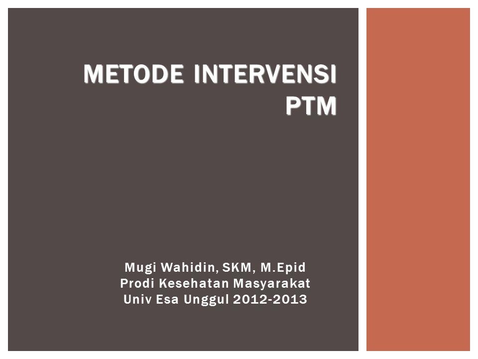 Mugi Wahidin, SKM, M.Epid Prodi Kesehatan Masyarakat Univ Esa Unggul 2012-2013 METODE INTERVENSI PTM