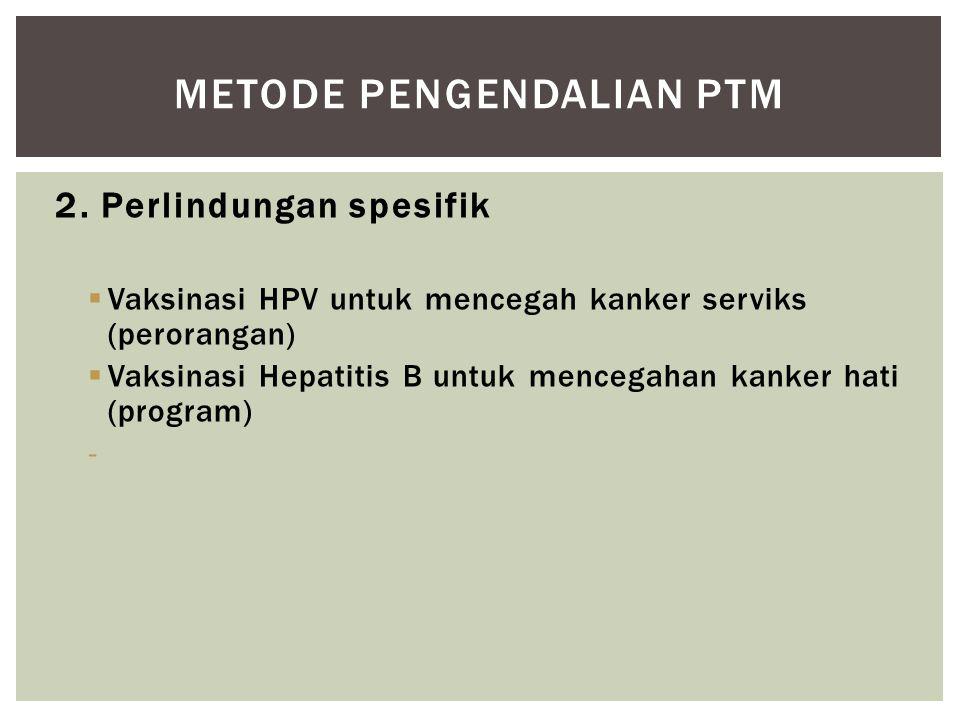 2. Perlindungan spesifik  Vaksinasi HPV untuk mencegah kanker serviks (perorangan)  Vaksinasi Hepatitis B untuk mencegahan kanker hati (program) - M