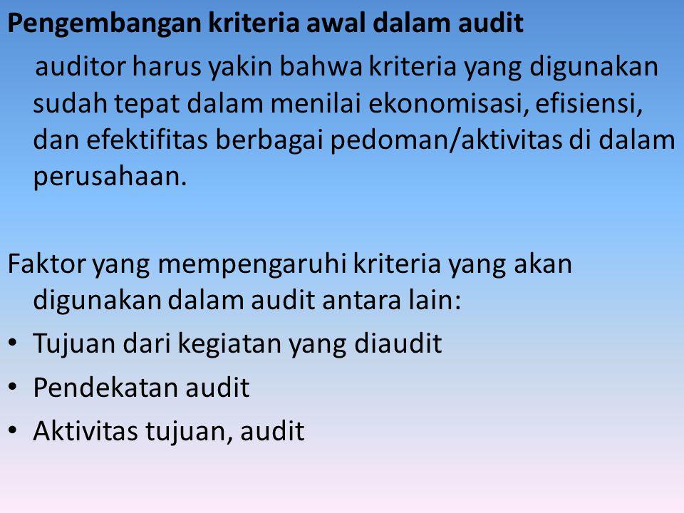 Pengembangan kriteria awal dalam audit auditor harus yakin bahwa kriteria yang digunakan sudah tepat dalam menilai ekonomisasi, efisiensi, dan efektif