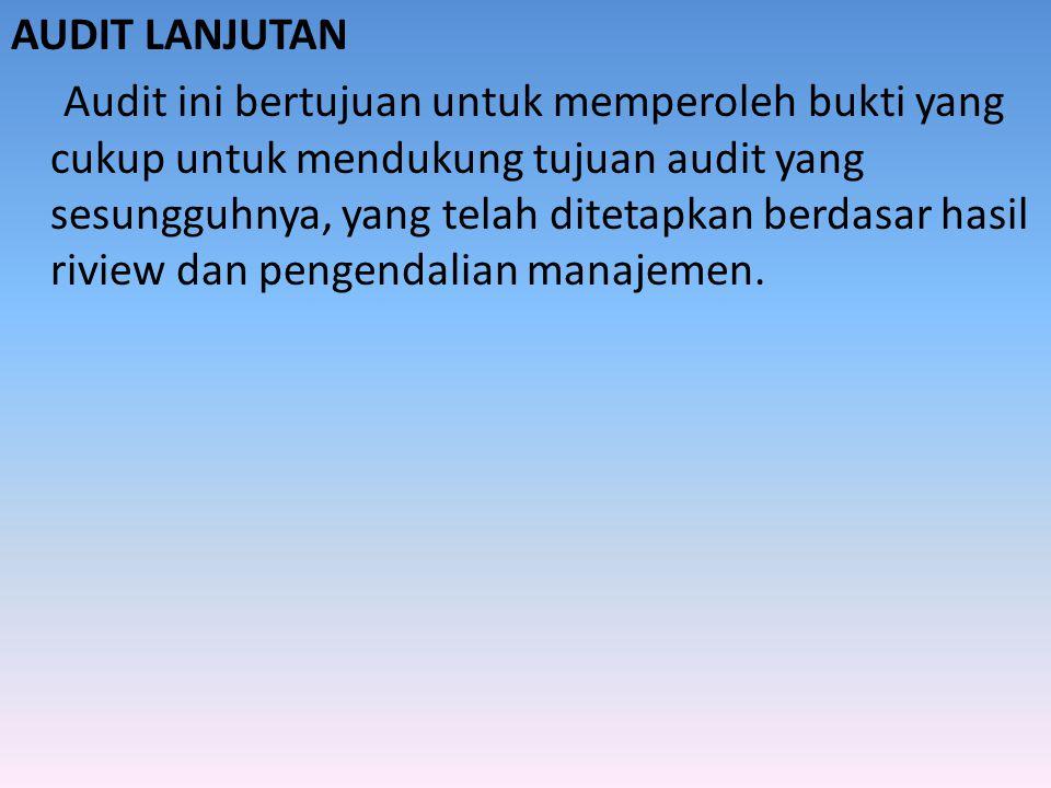 AUDIT LANJUTAN Audit ini bertujuan untuk memperoleh bukti yang cukup untuk mendukung tujuan audit yang sesungguhnya, yang telah ditetapkan berdasar ha