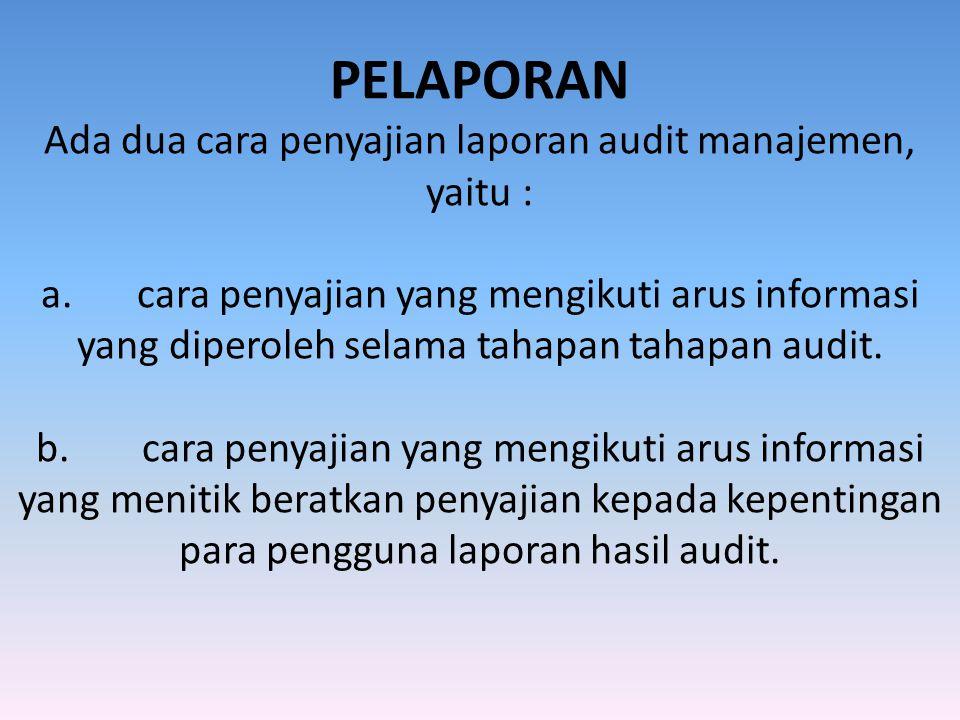 PELAPORAN Ada dua cara penyajian laporan audit manajemen, yaitu : a.cara penyajian yang mengikuti arus informasi yang diperoleh selama tahapan tahapan