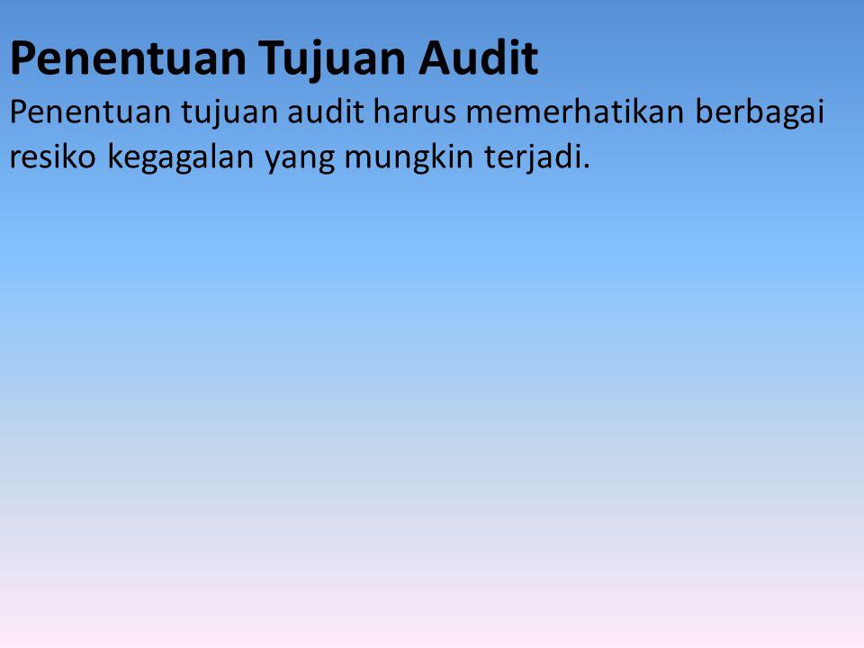 Penentuan Tujuan Audit Penentuan tujuan audit harus memerhatikan berbagai resiko kegagalan yang mungkin terjadi.