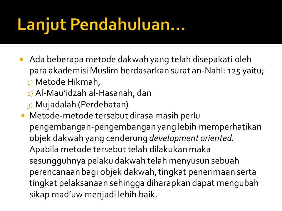  Ada beberapa metode dakwah yang telah disepakati oleh para akademisi Muslim berdasarkan surat an-Nahl: 125 yaitu; 1) Metode Hikmah, 2) Al-Mau'idzah al-Hasanah, dan 3) Mujadalah (Perdebatan)  Metode-metode tersebut dirasa masih perlu pengembangan-pengembangan yang lebih memperhatikan objek dakwah yang cenderung development oriented.