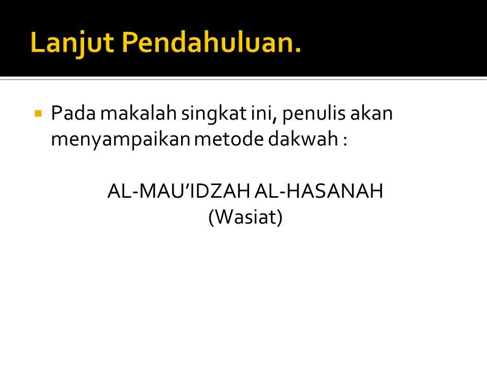  Pada makalah singkat ini, penulis akan menyampaikan metode dakwah : AL-MAU'IDZAH AL-HASANAH (Wasiat)