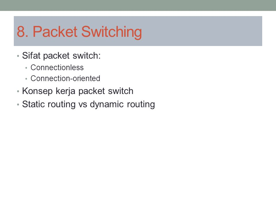 8. Packet Switching Sifat packet switch: Connectionless Connection-oriented Konsep kerja packet switch Static routing vs dynamic routing
