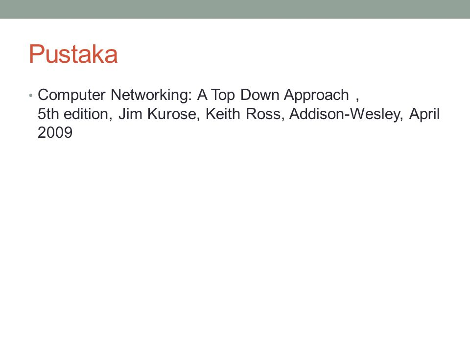 Pustaka Computer Networking: A Top Down Approach, 5th edition, Jim Kurose, Keith Ross, Addison-Wesley, April 2009