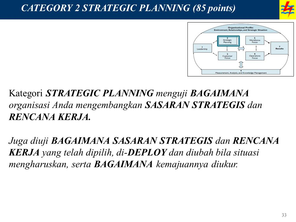 33 CATEGORY 2 STRATEGIC PLANNING (85 points) Kategori STRATEGIC PLANNING menguji BAGAIMANA organisasi Anda mengembangkan SASARAN STRATEGIS dan RENCANA