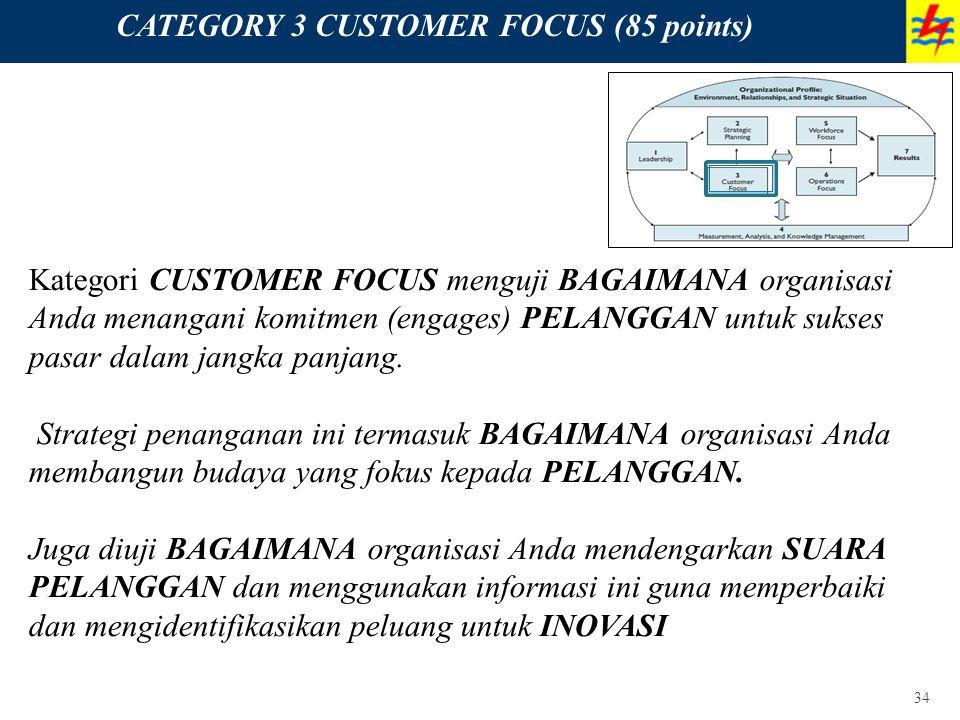 34 CATEGORY 3 CUSTOMER FOCUS (85 points) Kategori CUSTOMER FOCUS menguji BAGAIMANA organisasi Anda menangani komitmen (engages) PELANGGAN untuk sukses