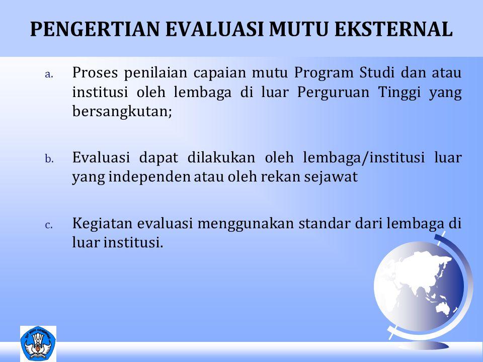 PENGERTIAN EVALUASI MUTU EKSTERNAL a. Proses penilaian capaian mutu Program Studi dan atau institusi oleh lembaga di luar Perguruan Tinggi yang bersan