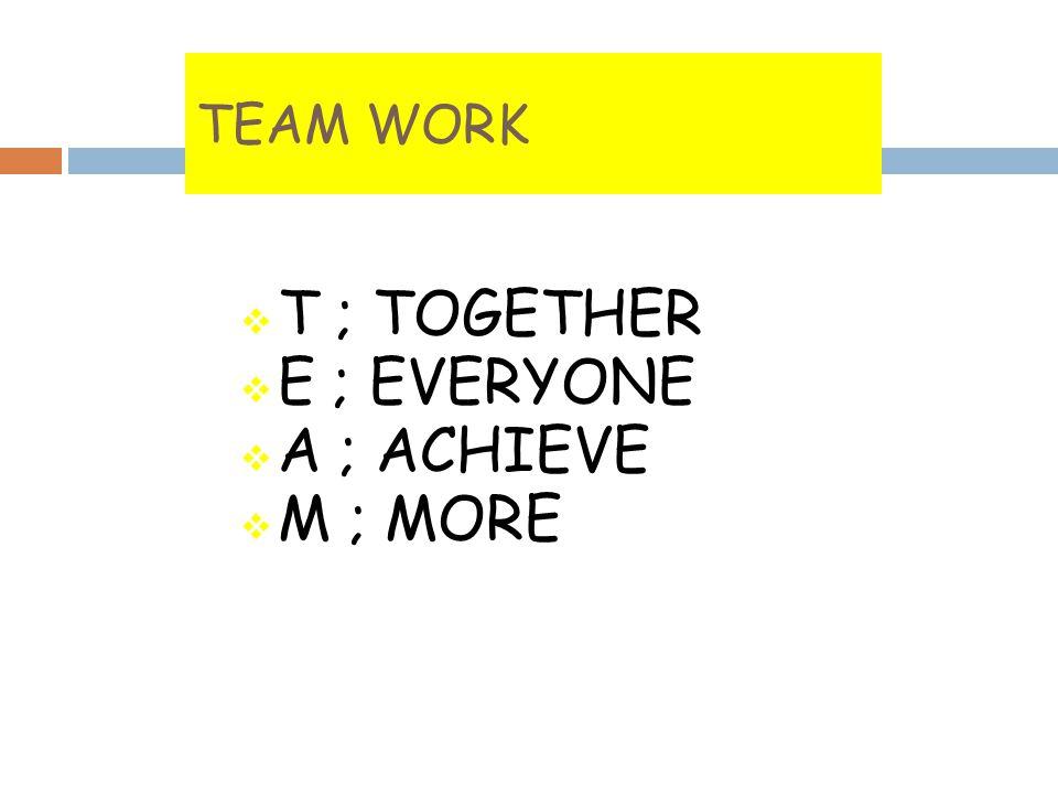 TEAM WORK  T ; TOGETHER  E ; EVERYONE  A ; ACHIEVE  M ; MORE