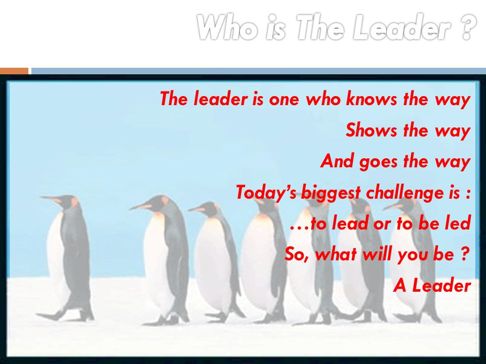 The leader is one who knows the way Shows the way And goes the way Today's biggest challenge is : …to lead or to be led So, what will you be ? A Leade
