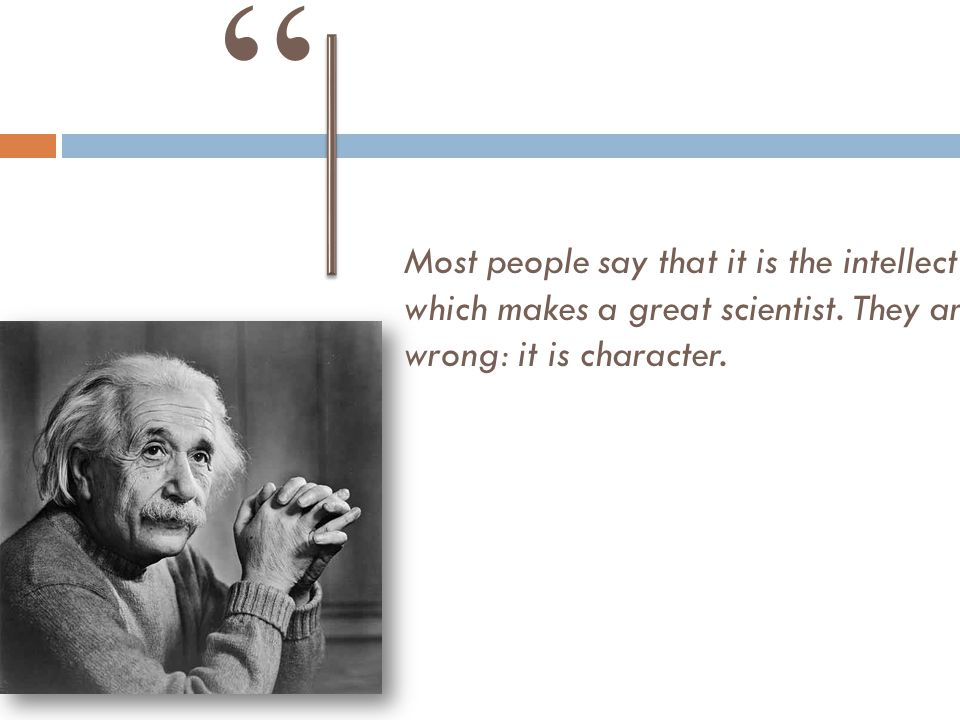 """Most people say that it is the intellect which makes a great scientist. They are wrong: it is character. """""""