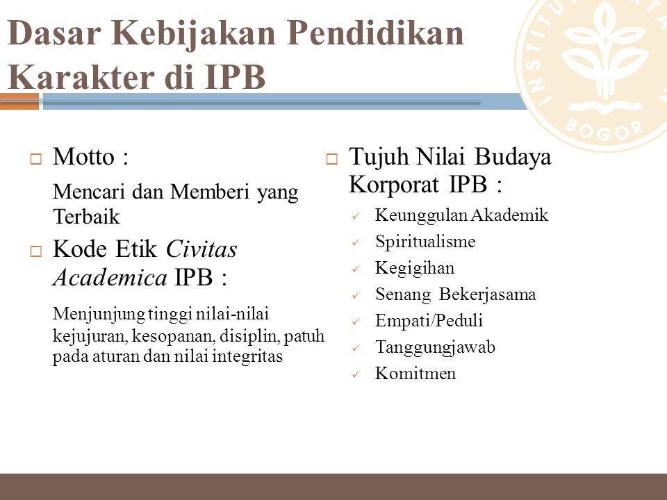 Dasar Kebijakan Pendidikan Karakter di IPB  Motto : Mencari dan Memberi yang Terbaik  Kode Etik Civitas Academica IPB : Menjunjung tinggi nilai-nila