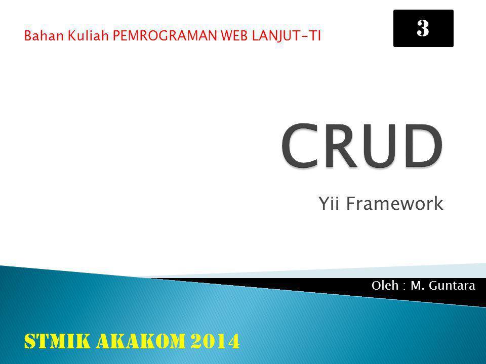 Yii Framework Bahan Kuliah PEMROGRAMAN WEB LANJUT-TI STMIK AKAKOM 2014 Oleh : M. Guntara 3