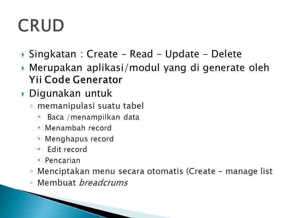  Singkatan : Create – Read – Update – Delete  Merupakan aplikasi/modul yang di generate oleh Yii Code Generator  Digunakan untuk ◦ memanipulasi sua