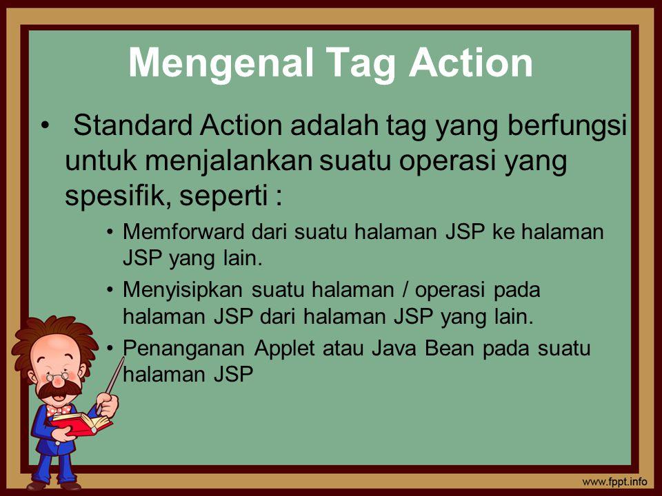 Mengenal Tag Action Standard Action adalah tag yang berfungsi untuk menjalankan suatu operasi yang spesifik, seperti : Memforward dari suatu halaman J