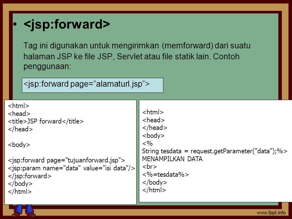 Tag ini digunakan untuk mengirimkan (memforward) dari suatu halaman JSP ke file JSP, Servlet atau file statik lain. Contoh penggunaan: JSP forward <ht