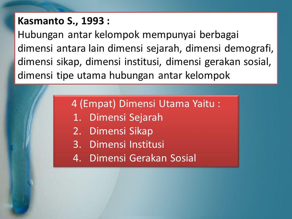 Kasmanto S., 1993 : Hubungan antar kelompok mempunyai berbagai dimensi antara lain dimensi sejarah, dimensi demografi, dimensi sikap, dimensi institus