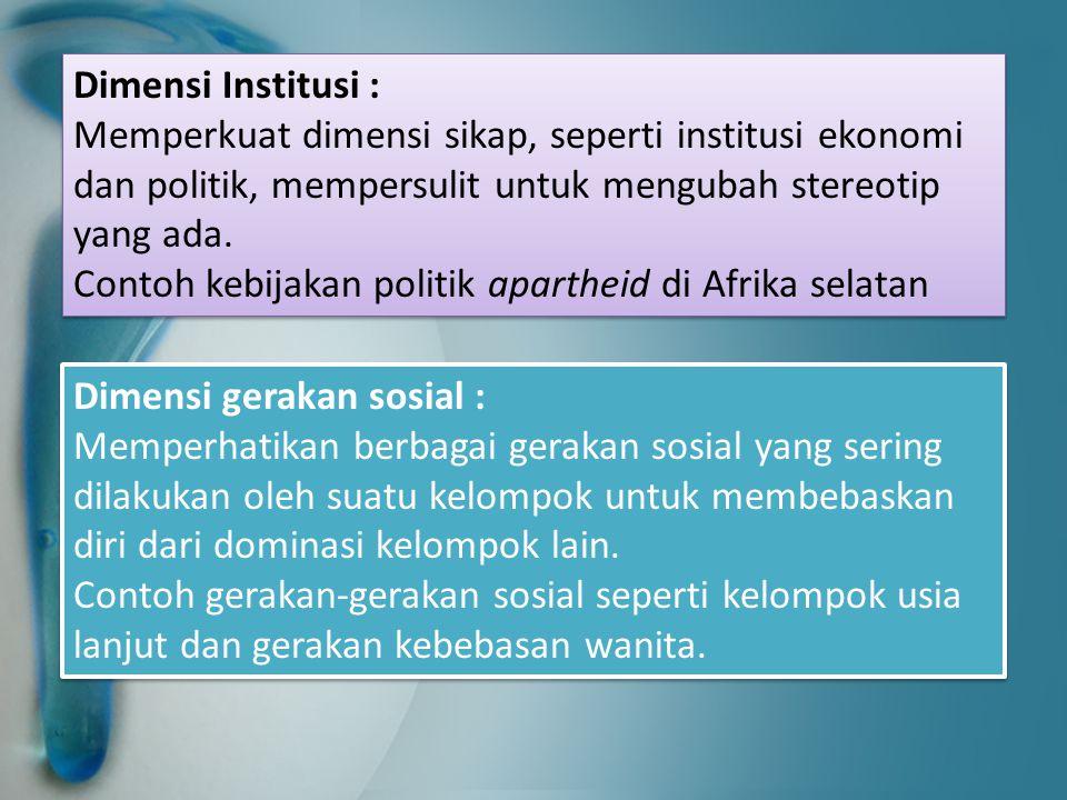 Dimensi Institusi : Memperkuat dimensi sikap, seperti institusi ekonomi dan politik, mempersulit untuk mengubah stereotip yang ada. Contoh kebijakan p