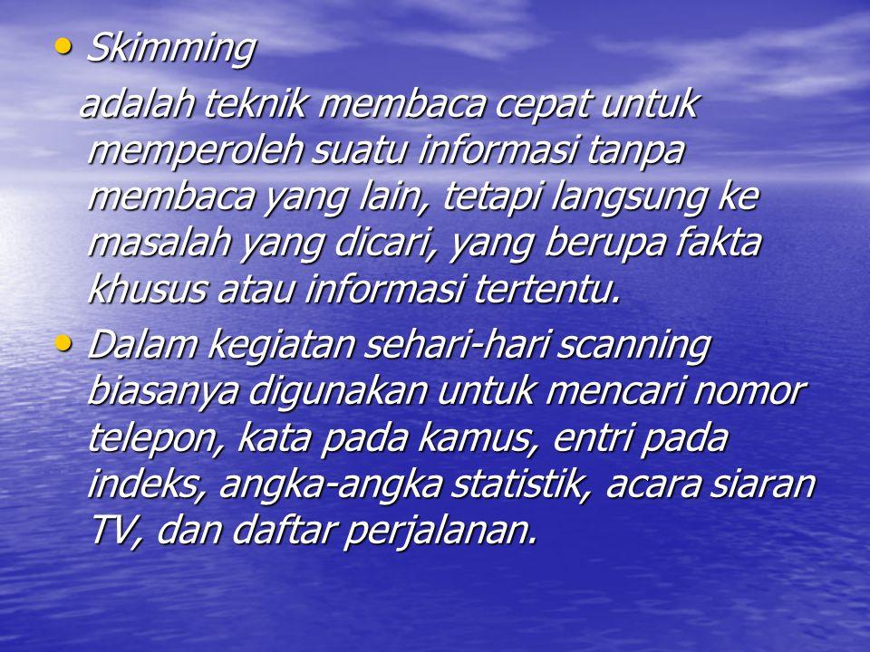 Skimming Skimming adalah teknik membaca cepat untuk memperoleh suatu informasi tanpa membaca yang lain, tetapi langsung ke masalah yang dicari, yang b