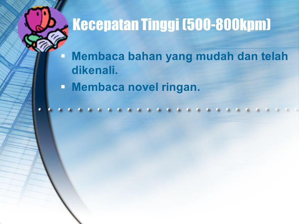 Kecepatan Tinggi (500-800kpm)  Membaca bahan yang mudah dan telah dikenali.  Membaca novel ringan.