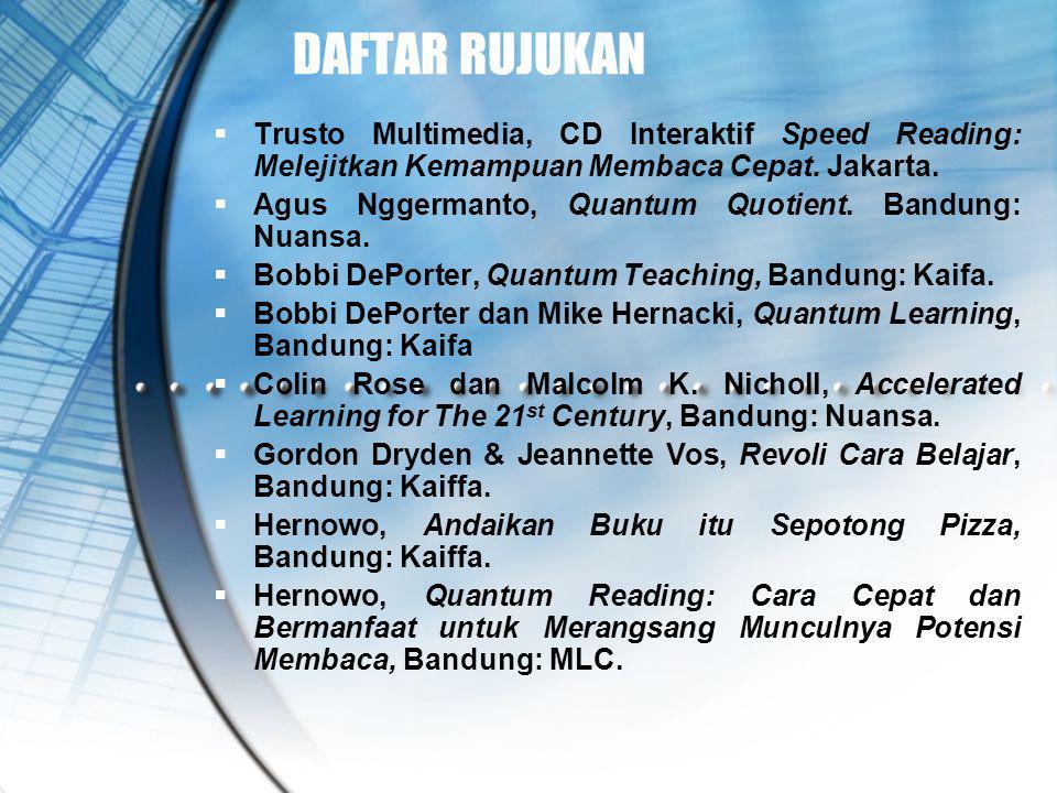 DAFTAR RUJUKAN  Trusto Multimedia, CD Interaktif Speed Reading: Melejitkan Kemampuan Membaca Cepat. Jakarta.  Agus Nggermanto, Quantum Quotient. Ban