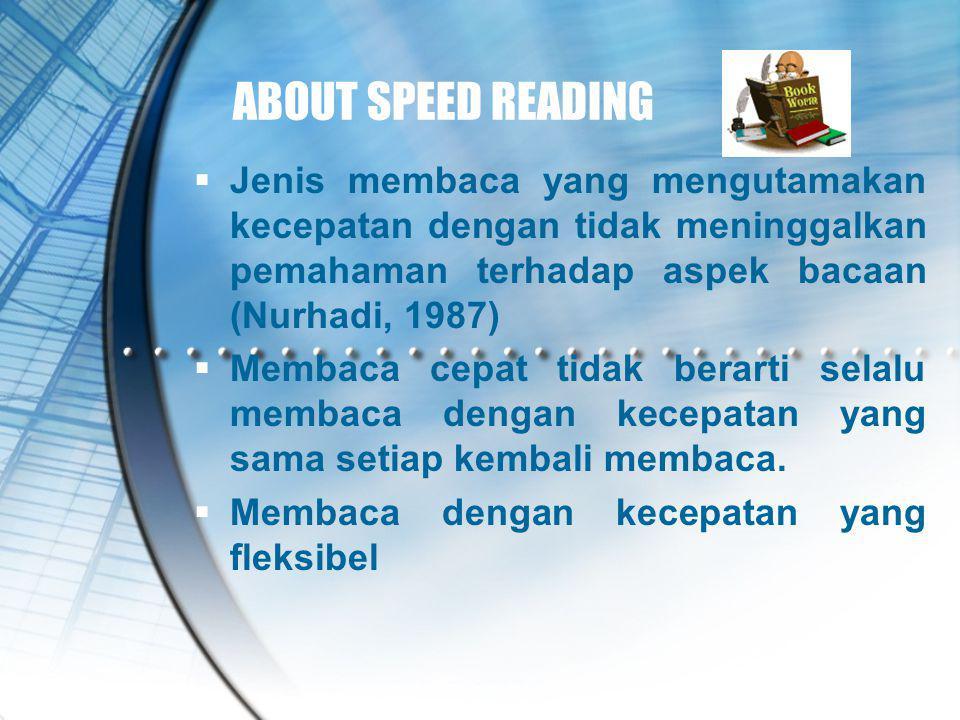 ABOUT SPEED READING  Jenis membaca yang mengutamakan kecepatan dengan tidak meninggalkan pemahaman terhadap aspek bacaan (Nurhadi, 1987)  Membaca ce