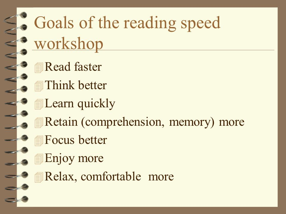 Goals of the reading speed workshop 4 Read faster 4 Think better 4 Learn quickly 4 Retain (comprehension, memory) more 4 Focus better 4 Enjoy more 4 Relax, comfortable more