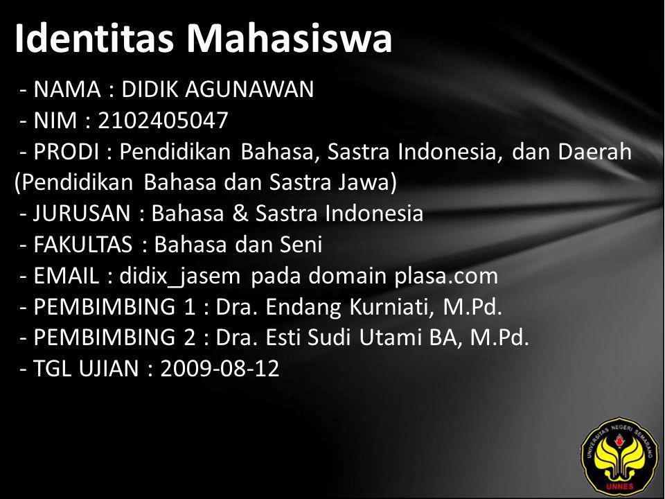 Identitas Mahasiswa - NAMA : DIDIK AGUNAWAN - NIM : 2102405047 - PRODI : Pendidikan Bahasa, Sastra Indonesia, dan Daerah (Pendidikan Bahasa dan Sastra Jawa) - JURUSAN : Bahasa & Sastra Indonesia - FAKULTAS : Bahasa dan Seni - EMAIL : didix_jasem pada domain plasa.com - PEMBIMBING 1 : Dra.