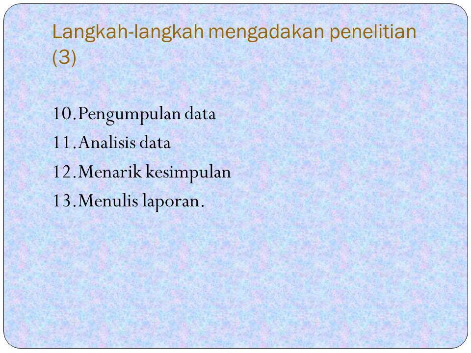 Langkah-langkah mengadakan penelitian (3) 10.Pengumpulan data 11.Analisis data 12.Menarik kesimpulan 13.Menulis laporan.