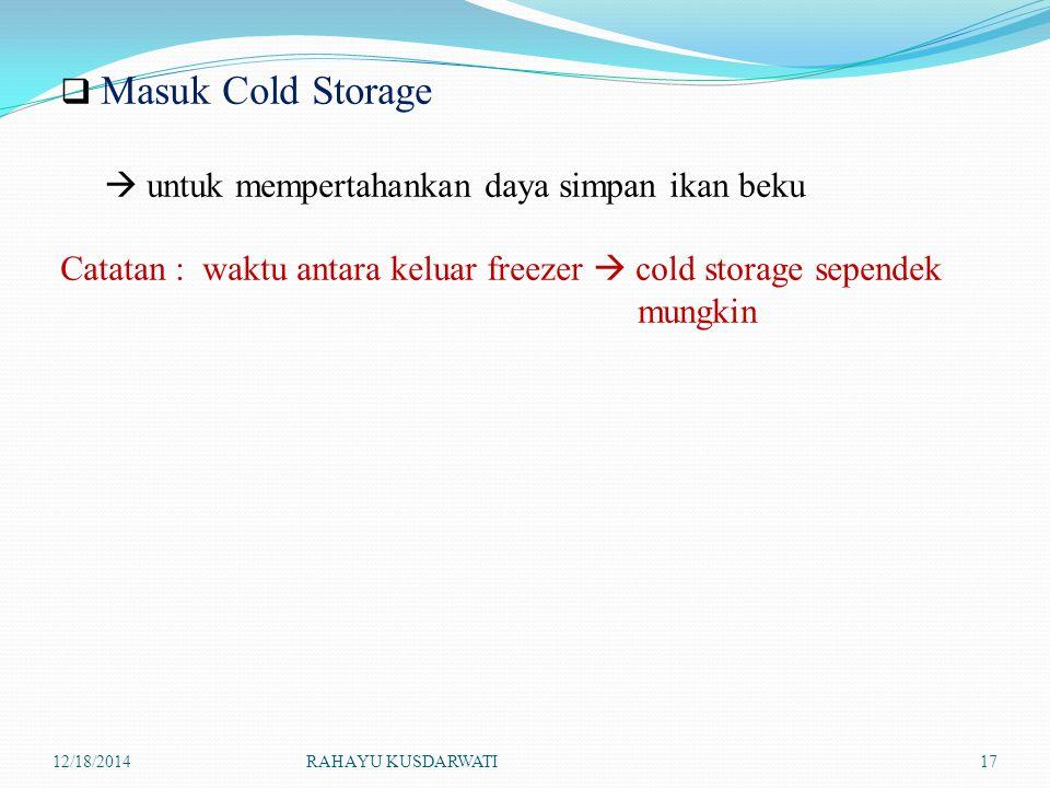 12/18/2014RAHAYU KUSDARWATI17  Masuk Cold Storage  untuk mempertahankan daya simpan ikan beku Catatan : waktu antara keluar freezer  cold storage s