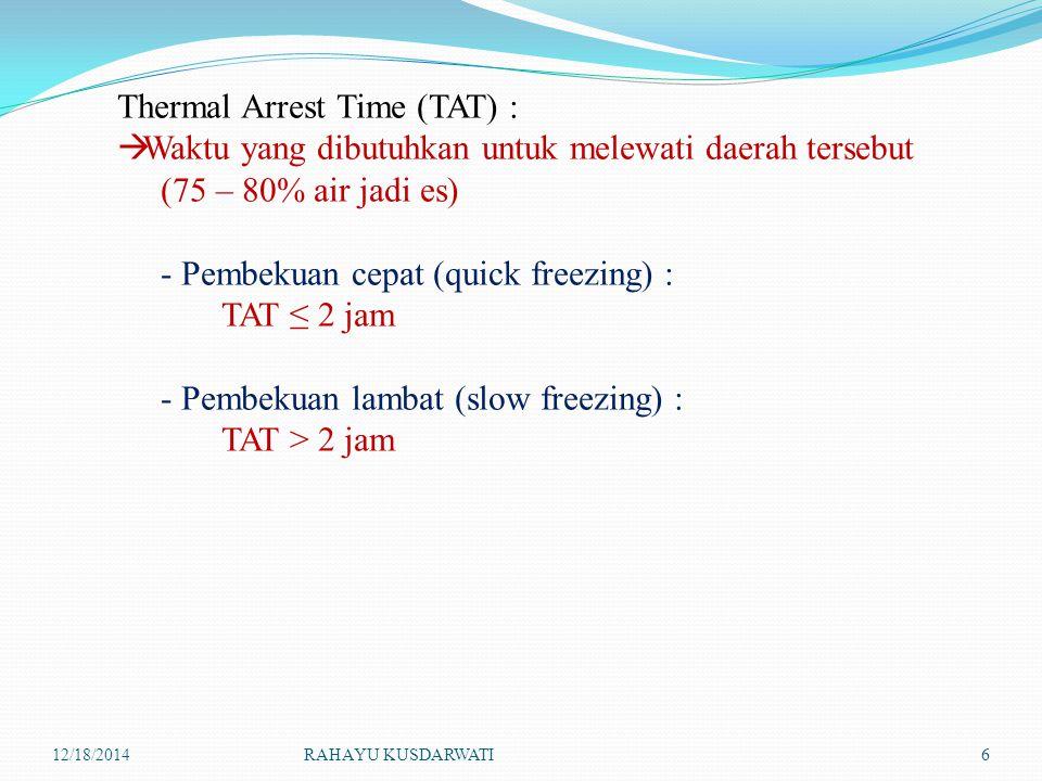 12/18/2014RAHAYU KUSDARWATI6 Thermal Arrest Time (TAT) :  Waktu yang dibutuhkan untuk melewati daerah tersebut (75 – 80% air jadi es) - Pembekuan cep