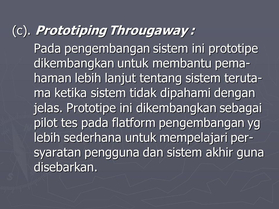 (c). Prototiping Througaway : Pada pengembangan sistem ini prototipe dikembangkan untuk membantu pema- haman lebih lanjut tentang sistem teruta- ma ke