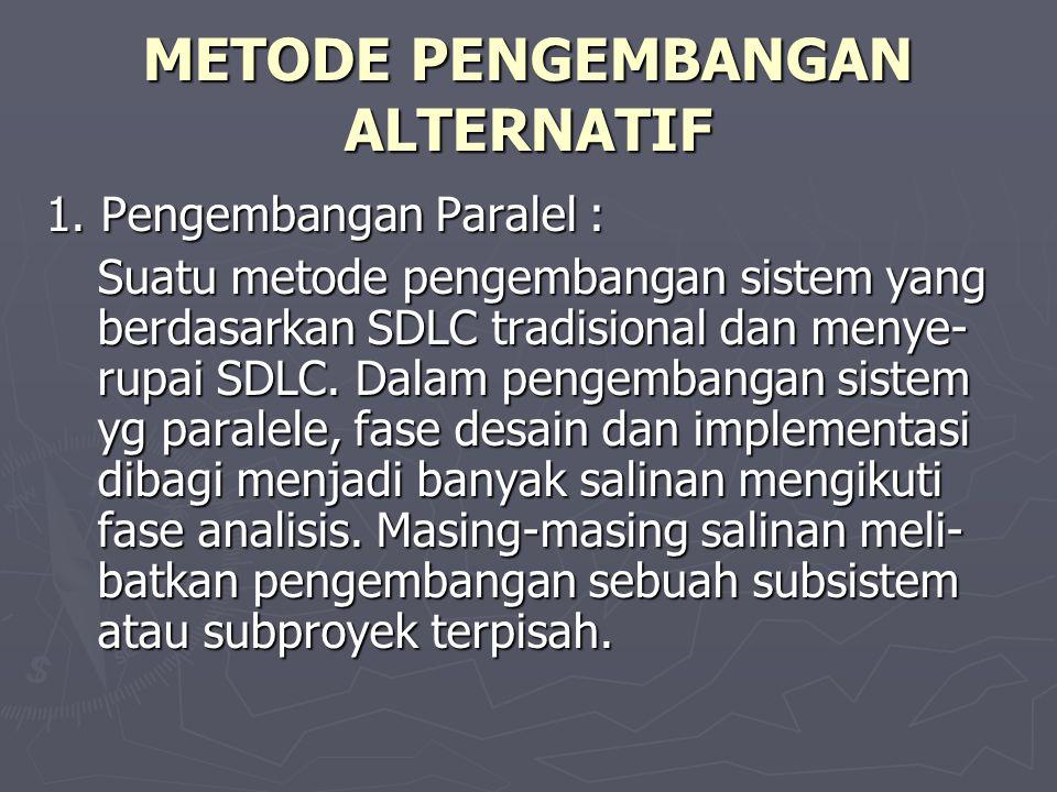 METODE PENGEMBANGAN ALTERNATIF 1. Pengembangan Paralel : Suatu metode pengembangan sistem yang berdasarkan SDLC tradisional dan menye- rupai SDLC. Dal