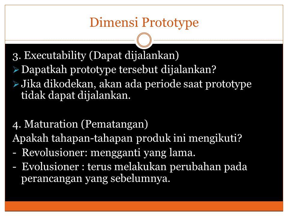 Dimensi Prototype 3. Executability (Dapat dijalankan)  Dapatkah prototype tersebut dijalankan?  Jika dikodekan, akan ada periode saat prototype tida