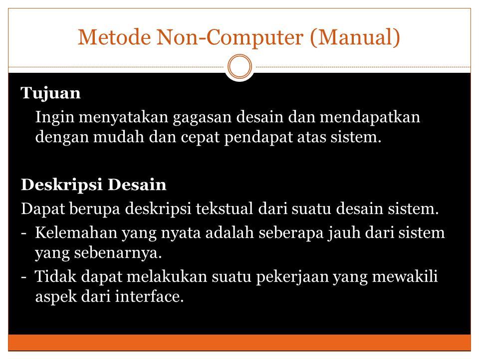 Metode Non-Computer (Manual) Tujuan Ingin menyatakan gagasan desain dan mendapatkan dengan mudah dan cepat pendapat atas sistem. Deskripsi Desain Dapa