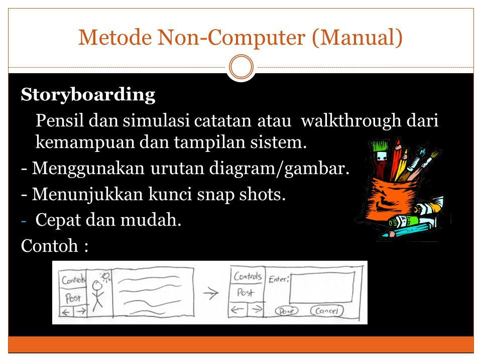 Metode Non-Computer (Manual) Storyboarding Pensil dan simulasi catatan atau walkthrough dari kemampuan dan tampilan sistem. - Menggunakan urutan diagr