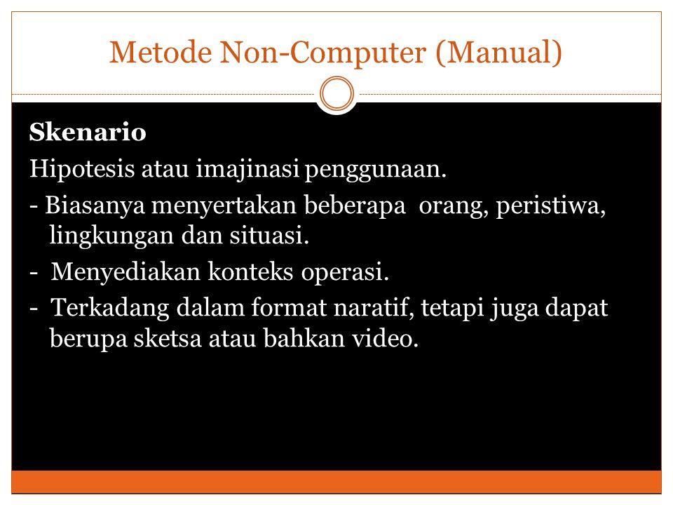 Metode Non-Computer (Manual) Skenario Hipotesis atau imajinasi penggunaan. - Biasanya menyertakan beberapa orang, peristiwa, lingkungan dan situasi. -
