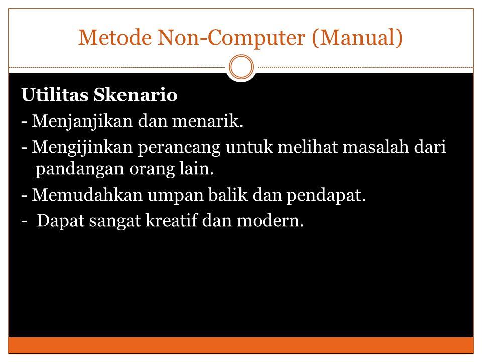 Metode Non-Computer (Manual) Utilitas Skenario - Menjanjikan dan menarik. - Mengijinkan perancang untuk melihat masalah dari pandangan orang lain. - M