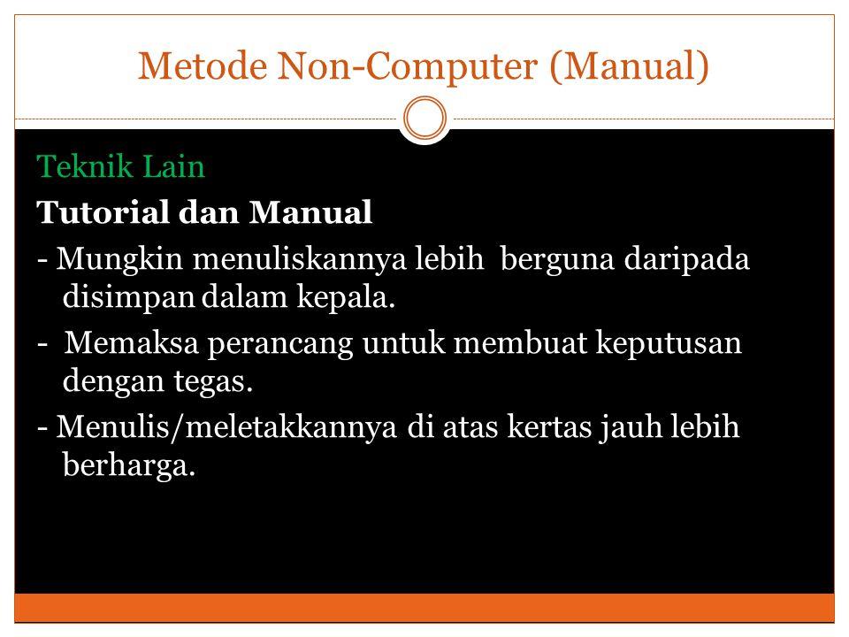 Metode Non-Computer (Manual) Teknik Lain Tutorial dan Manual - Mungkin menuliskannya lebih berguna daripada disimpan dalam kepala. - Memaksa perancang