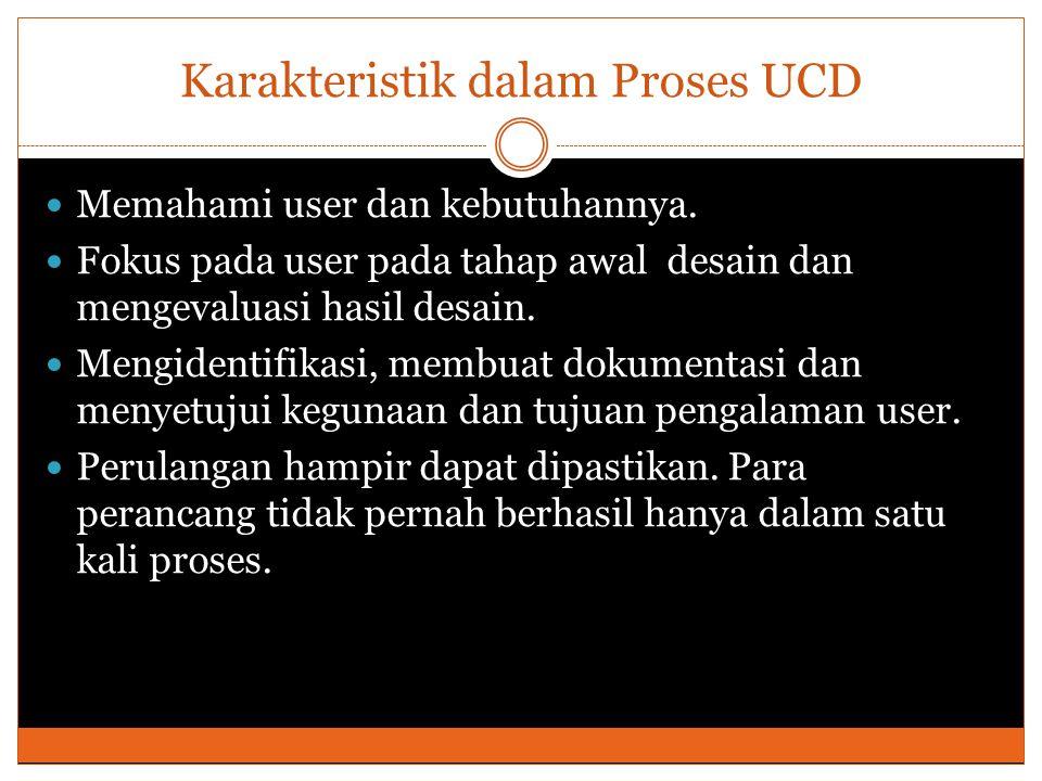 Karakteristik dalam Proses UCD Memahami user dan kebutuhannya. Fokus pada user pada tahap awal desain dan mengevaluasi hasil desain. Mengidentifikasi,